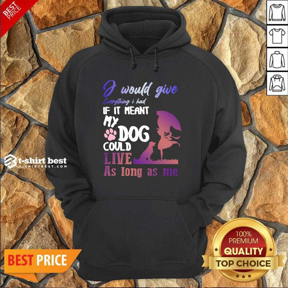 I Would Give Everything I Had If It Meant My Dog Could Live As Long As Me Hoodie - Design By 1tees.com