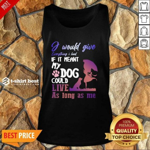 I Would Give Everything I Had If It Meant My Dog Could Live As Long As Me Tank Top - Design By 1tees.com