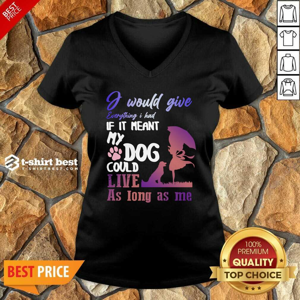 I Would Give Everything I Had If It Meant My Dog Could Live As Long As Me V-neck - Design By 1tees.com