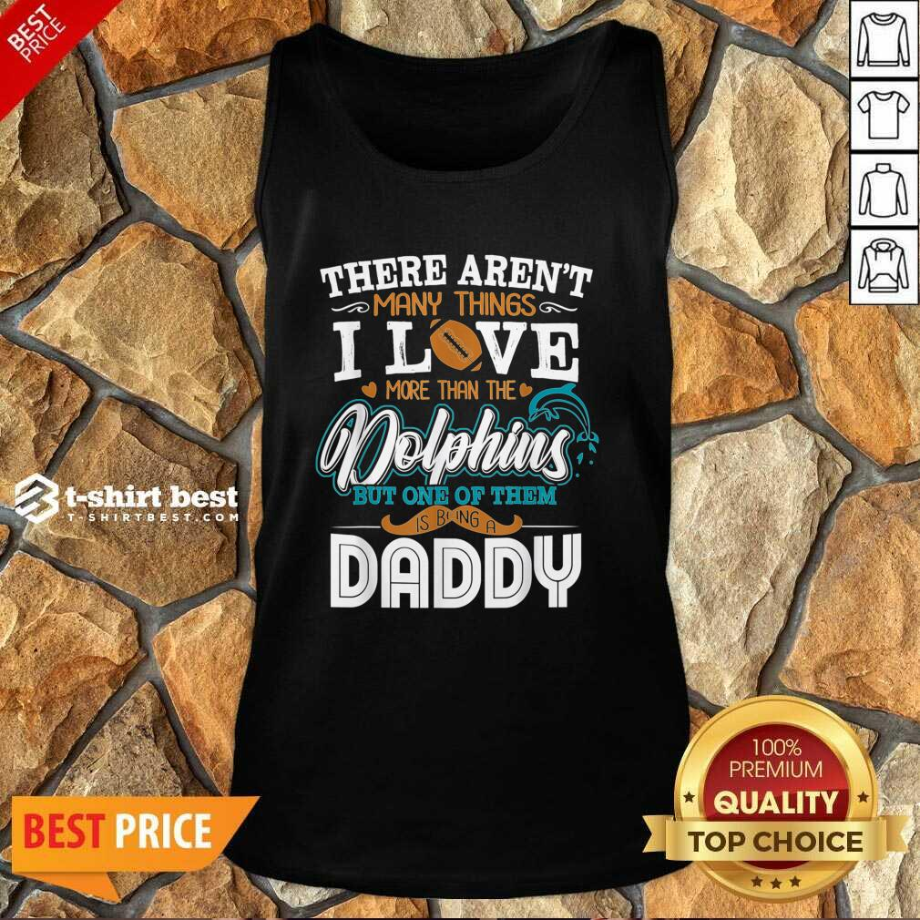 There Aren't Many Things I Love More Than The Miami Dolphin But One Of Them Daddy Tank Top - Design By 1tees.com