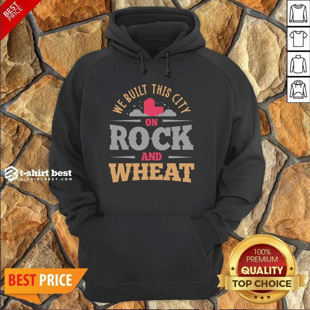 We Built This City On Rock And Wheat Hoodie - Design By 1tees.com