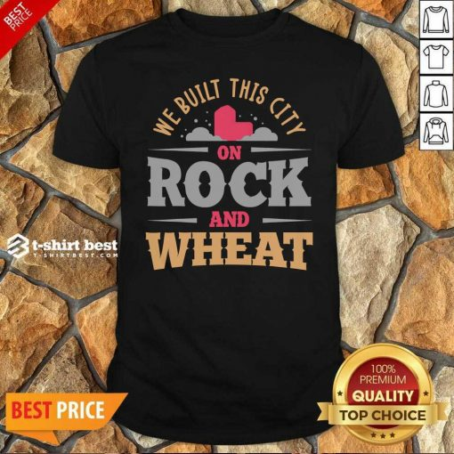 We Built This City On Rock And Wheat Shirt - Design By 1tees.com