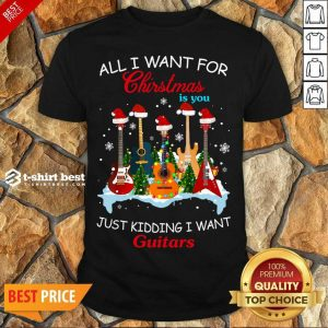 Original All I Want For Christmas Is You Just Kidding I Want Guitars Shirt - Design By 1tees.com