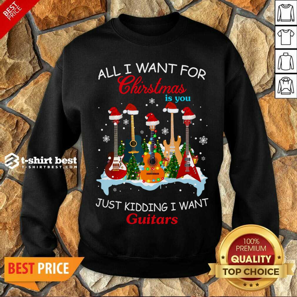 All I Want For Christmas Is You Just Kidding I Want Guitars Sweatshirt - Design By 1tees.com