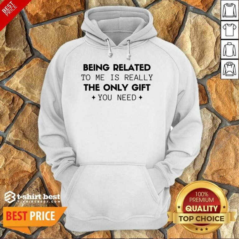Being Related To Me Is Really The Only Gift You Need Hoodie - Design By 1tees.com