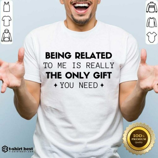 Original Being Related To Me Is Really The Only Gift You Need Shirt - Design By 1tees.com