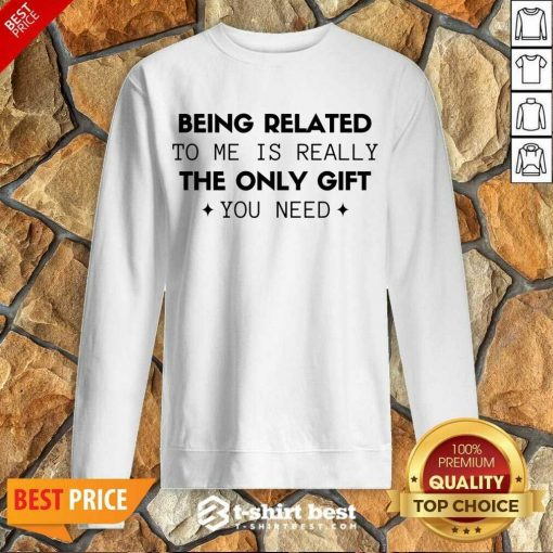 Being Related To Me Is Really The Only Gift You Need Sweatshirt - Design By 1tees.com