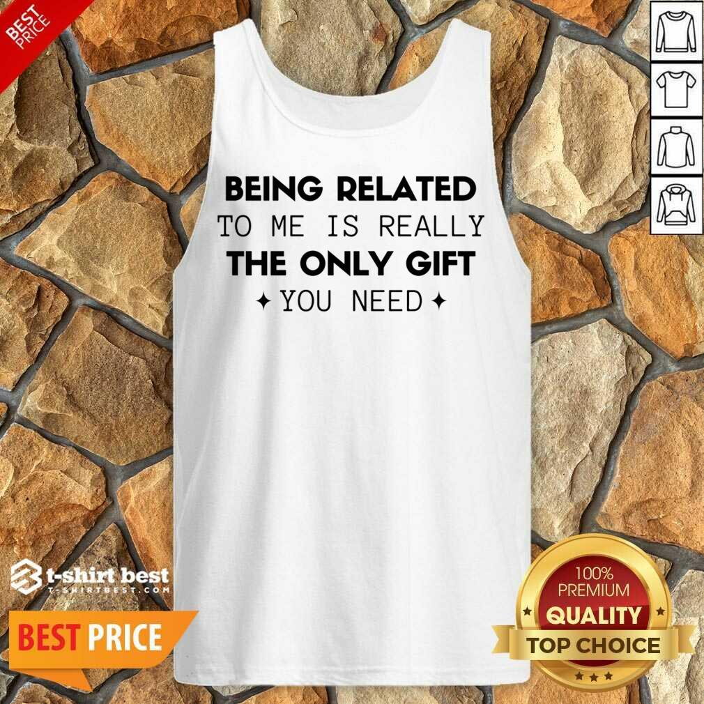 Being Related To Me Is Really The Only Gift You Need Tank Top - Design By 1tees.com