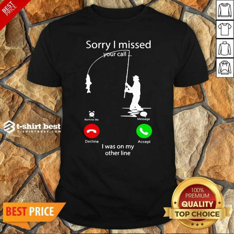 Fishing Sorry I Missed Your Call I Was On My Other Line Shirt - Design By 1tees.com