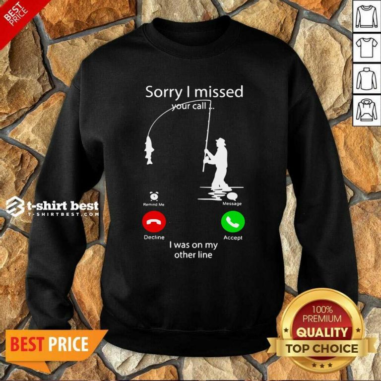 Fishing Sorry I Missed Your Call I Was On My Other Line Sweatshirt- Design By 1tees.com