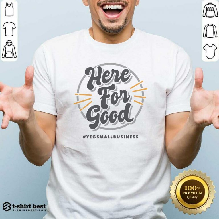 Here For Good Yeg Small Business Shirt - Design By 1tees.com