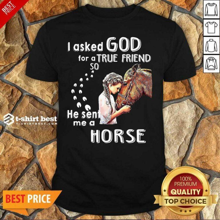 I Asked God For A True Friend So He Sent Me A Horse Shirt - Design By 1tees.com