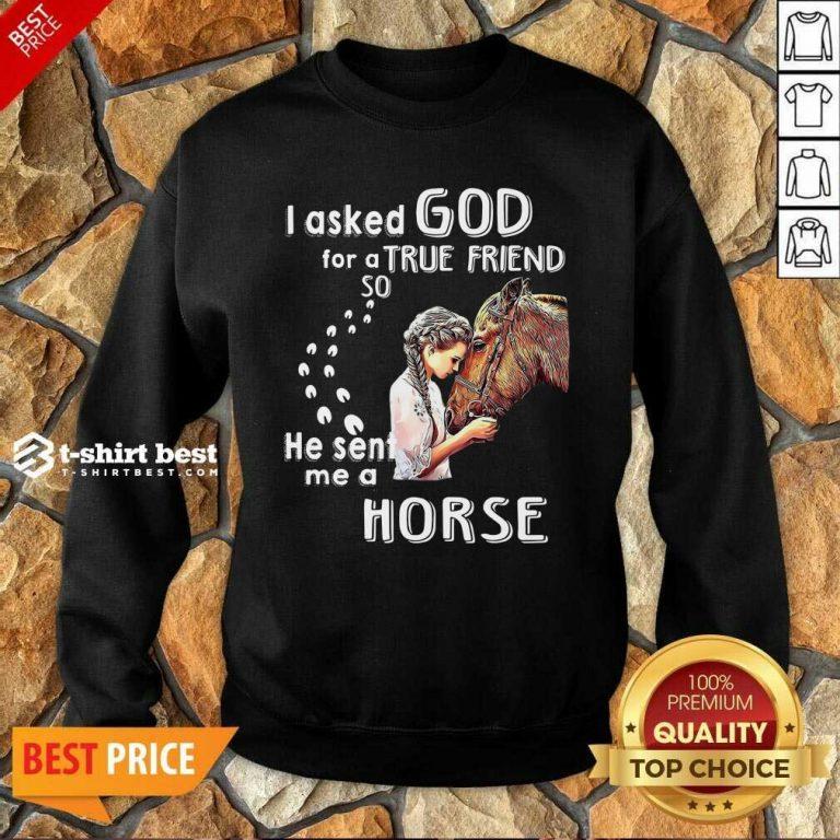 I Asked God For A True Friend So He Sent Me A Horse Sweatshirt - Design By 1tees.com