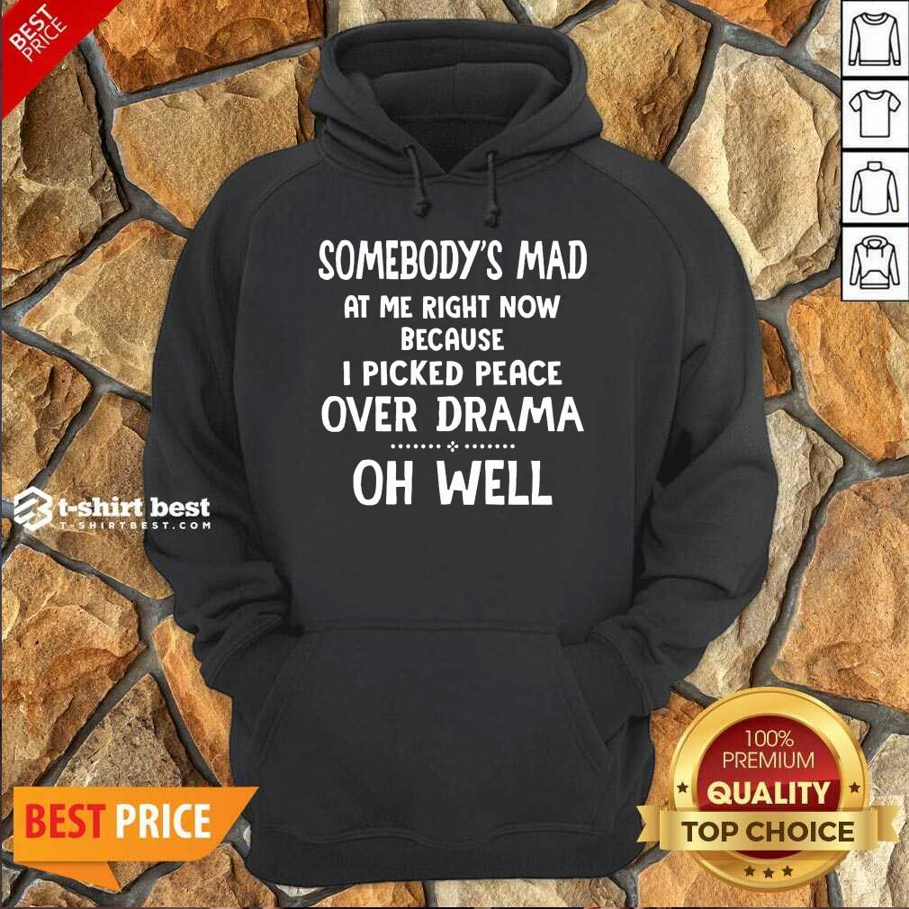Somebody's Mad At Me Right Now Because I Picked Peace Over Drama Oh Well Hoodie - Design By 1tees.com