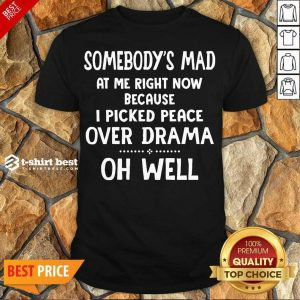 Perfect Somebody's Mad At Me Right Now Because I Picked Peace Over Drama Oh Well Shirt - Design By 1tees.com