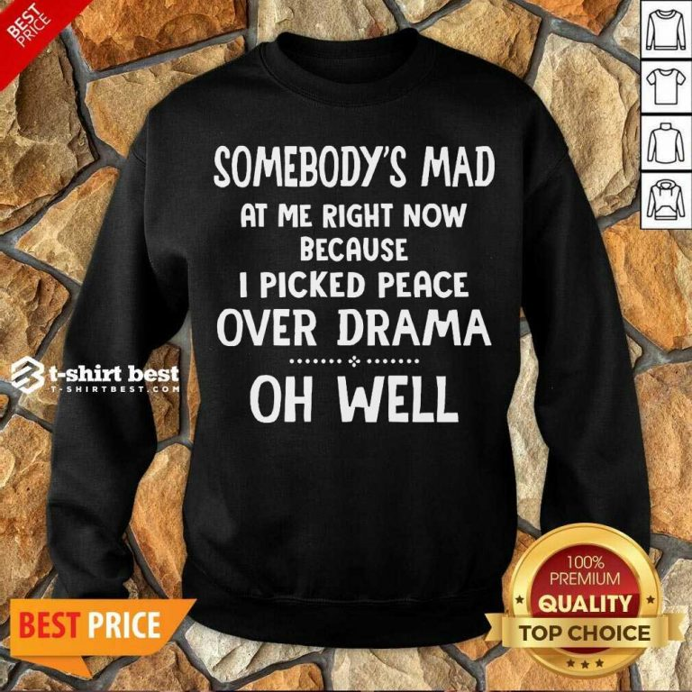 Somebody's Mad At Me Right Now Because I Picked Peace Over Drama Oh Well Sweatshirt - Design By 1tees.com
