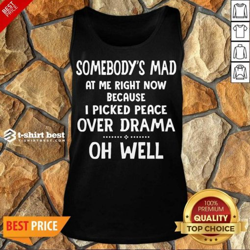 Somebody's Mad At Me Right Now Because I Picked Peace Over Drama Oh Well Tank Top - Design By 1tees.com