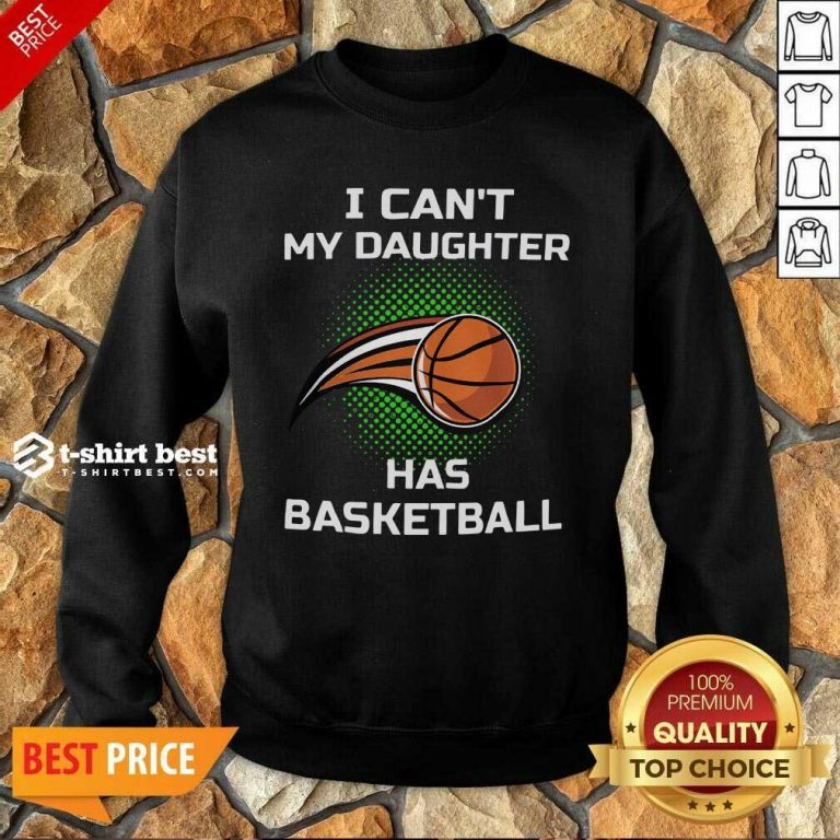 I Cant My Daughter Has Basketball Sweatshirt - Design By 1tees.com