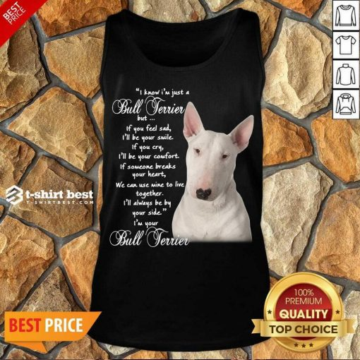 I Know I'm Just A Bull Terrier But If You Feel Sad Tank Top - Design By 1tees.com