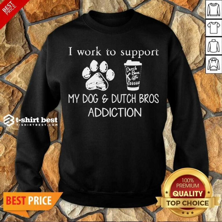 I Work To Support My Dog And Dutch Bros Addiction Sweatshirt - Design By 1tees.com