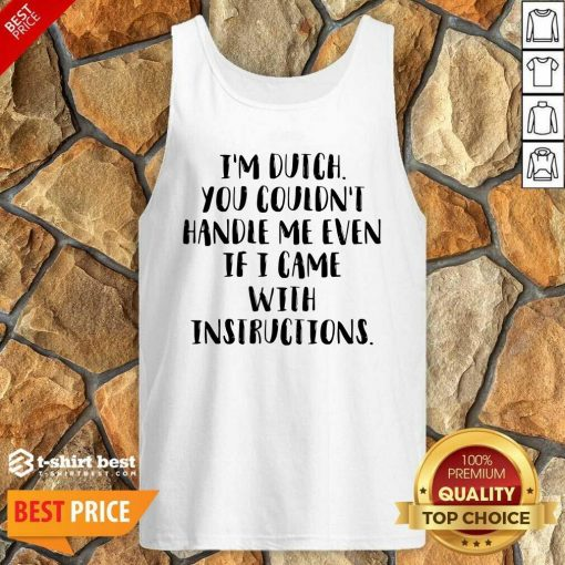 I'm Dutch You Couldn't Handle Me Even If I Came With Instructions Tank Top - Design By 1tees.com
