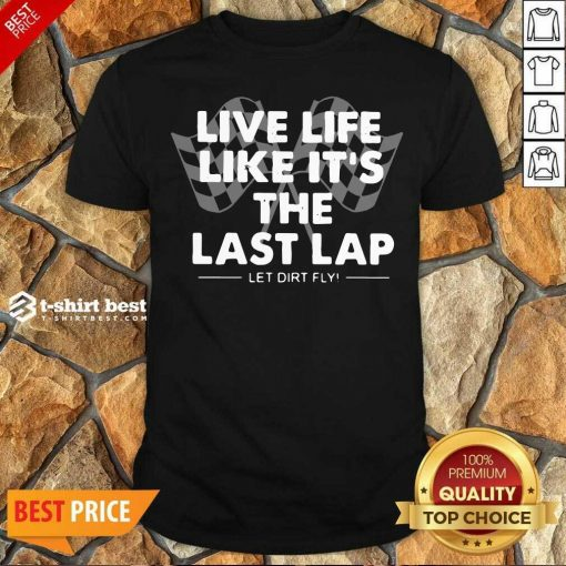 Premium Live Life Like It's The Last Lap Let Dirt Fly Shirt - Design By 1tees.com