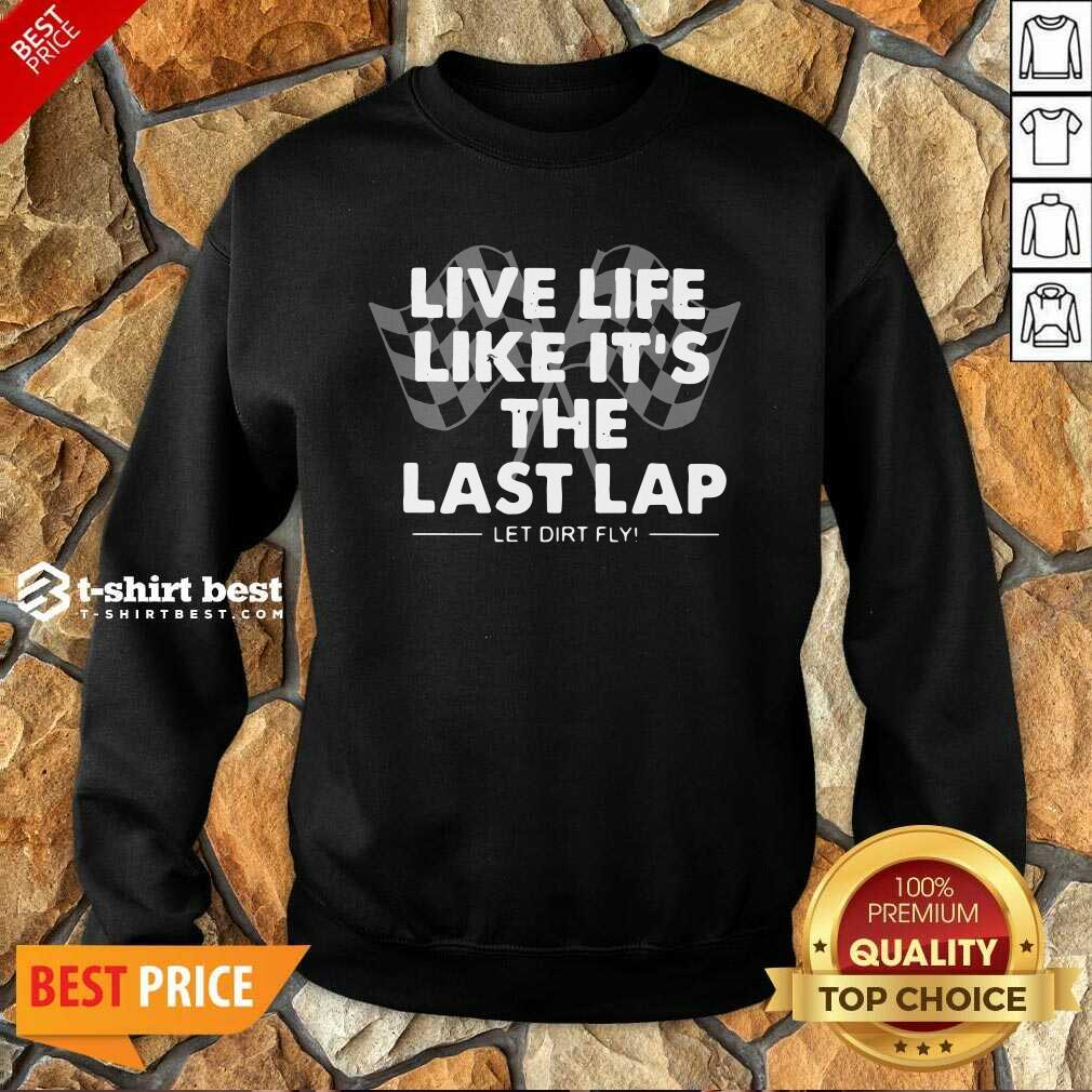 Live Life Like It's The Last Lap Let Dirt Fly Sweatshirt - Design By 1tees.com