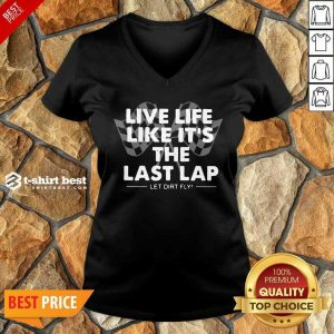 Live Life Like It's The L ast Lap Let Dirt Fly V-neck- Design By 1tees.com
