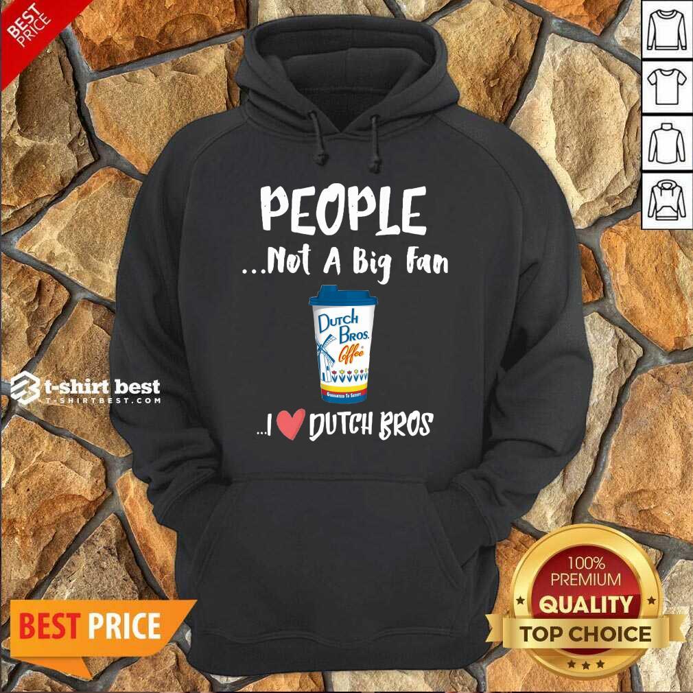 People Not A Big Fan Dutch Bros Coffee I Dutch Bros Hoodie - Design By 1tees.com