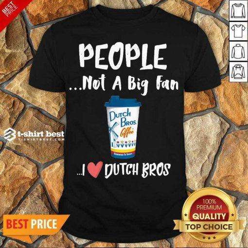 Premium People Not A Big Fan Dutch Bros Coffee I Dutch Bros Shirt - Design By 1tees.com