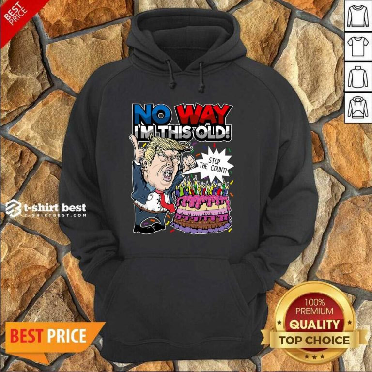 Trump Birthday Cake No Way I'm This Old Stop The Count Hoodie - Design By 1tees.com