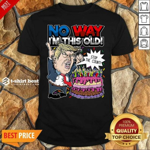 Premium Trump Birthday Cake No Way I'm This Old Stop The Count Shirt - Design By 1tees.com