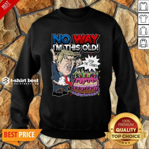 Trump Birthday Cake No Way I'm This Old Stop The Count Sweatshirt - Design By 1tees.com