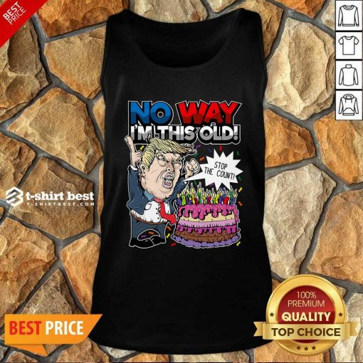 Trump Birthday Cake No Way I'm This Old Stop The Count Tank Top - Design By 1tees.com
