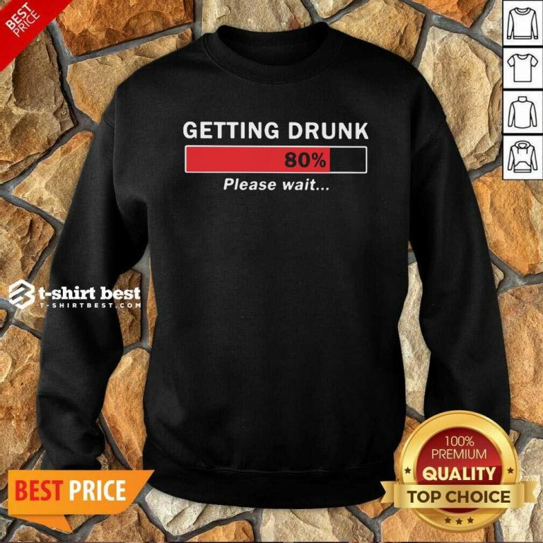 Getting Drunk Loading 80% Please Wait Sweatshirt - Design By 1tees.com