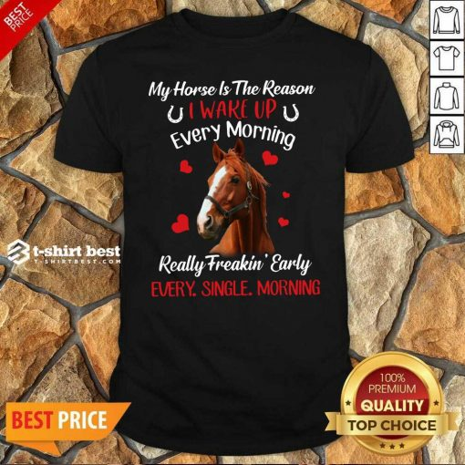 My Horse Is The Reason I Wake Up Every Morning Every Single Morning Shirt - Design By 1tees.com