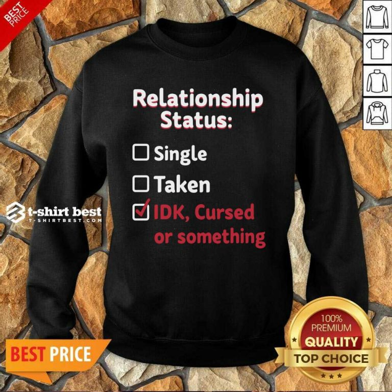 Relationship Status Single Taken Idk Cursed Or Something Sweatshirt - Design By 1tees.com