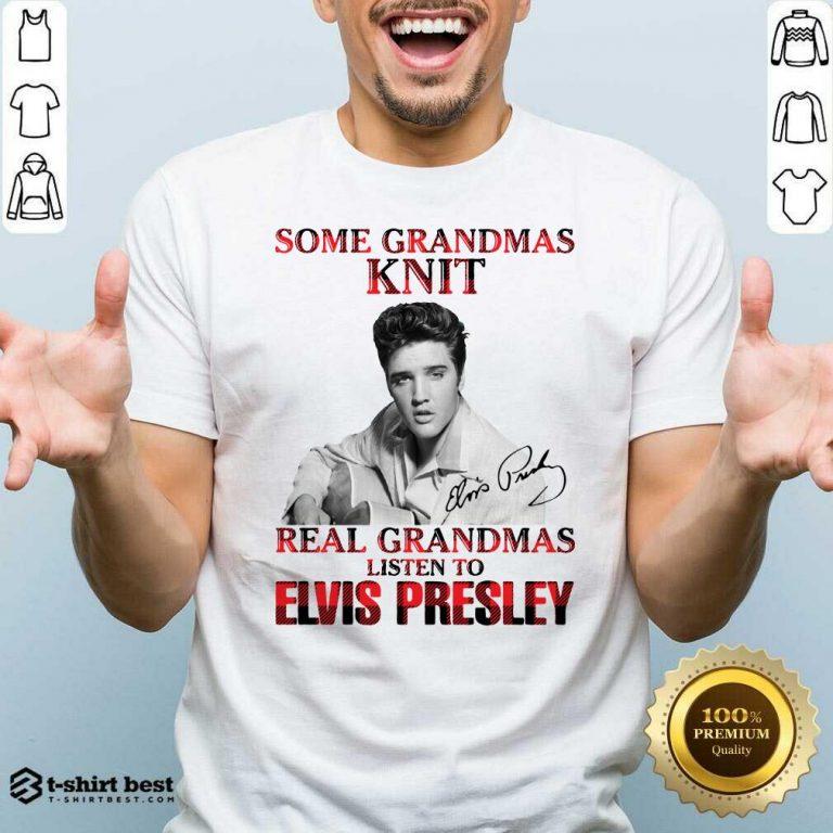 Pretty Some Grandmas Knit Real Grandmas Listen To Elvis Presley Signature Shirt - Design By 1tees.com