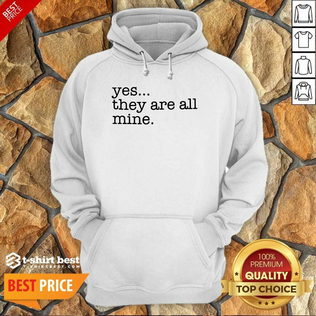 Yes They Are All Mine Hoodie - Design By 1tees.com