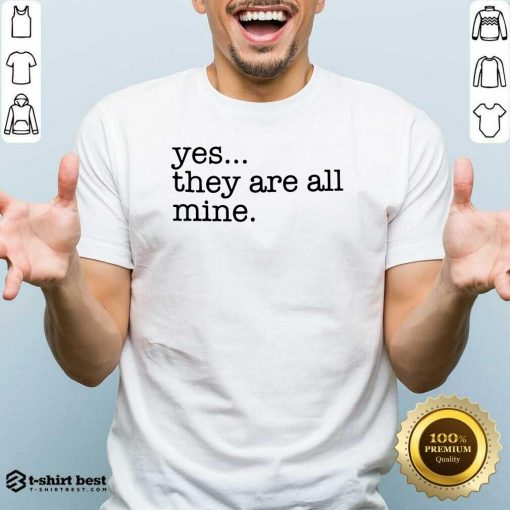 Yes They Are All Mine Shirt - Design By 1tees.com