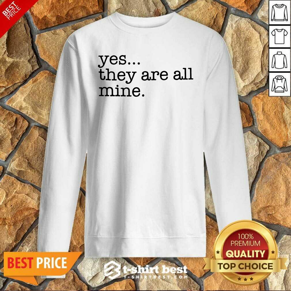 Yes They Are All Mine Sweatshirt - Design By 1tees.com