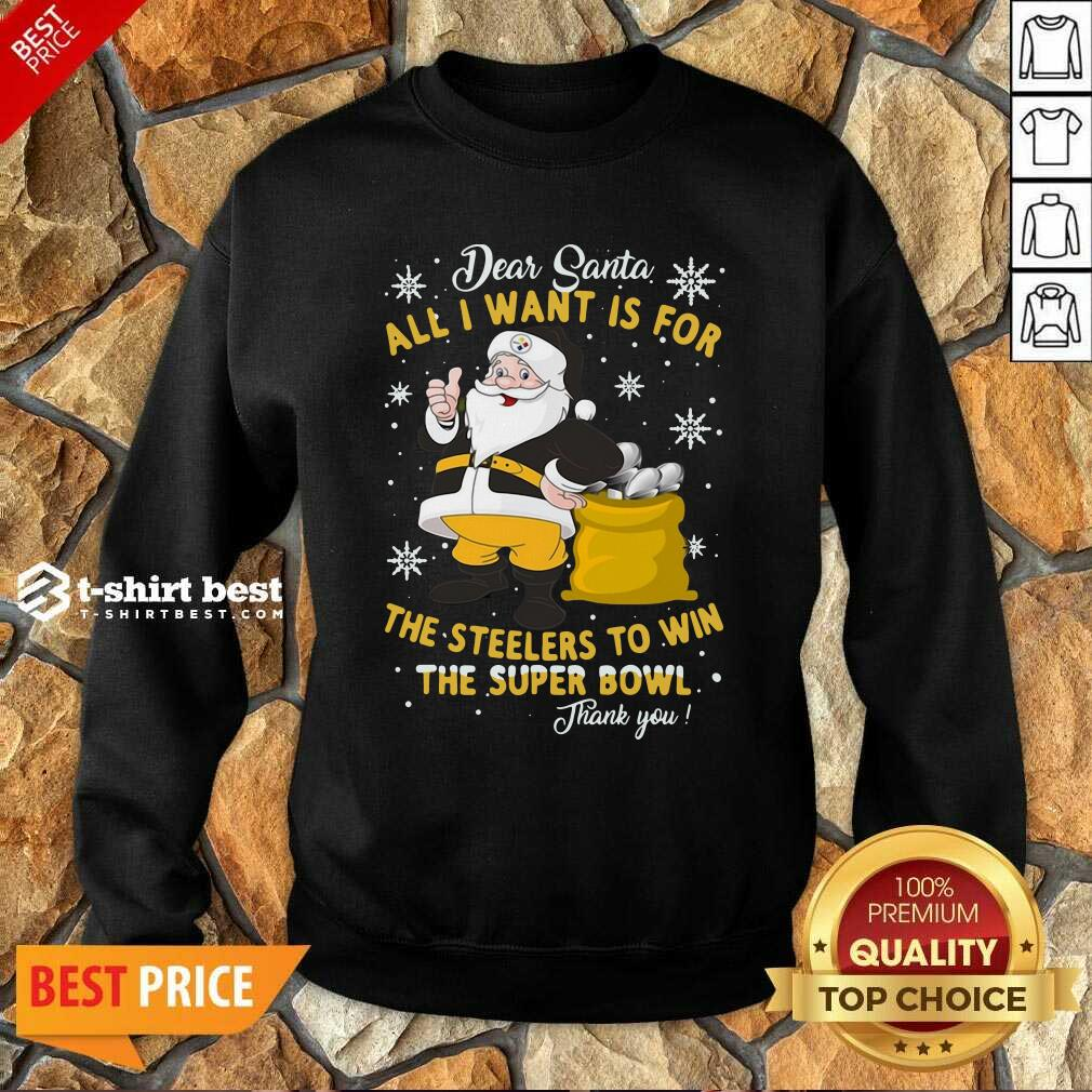 Dear Santa All I Want Is For The Steelers To Win The Super Bowl Thank You Sweatshirt - Design By 1tees.com