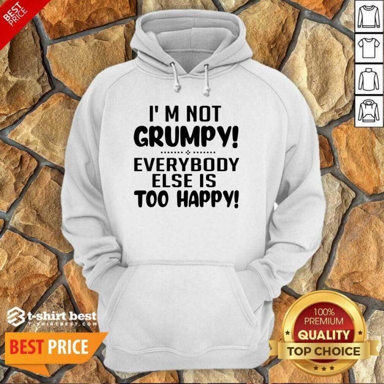 I'm Not Grumpy Everybody Else Is Too Happy Hoodie - Design By 1tees.com