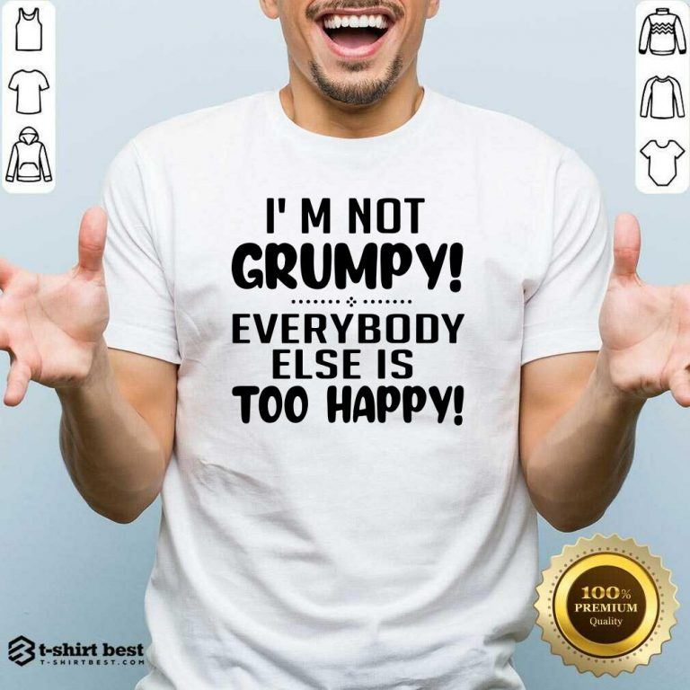 I'm Not Grumpy Everybody Else Is Too Happy Shirt - Design By 1tees.com