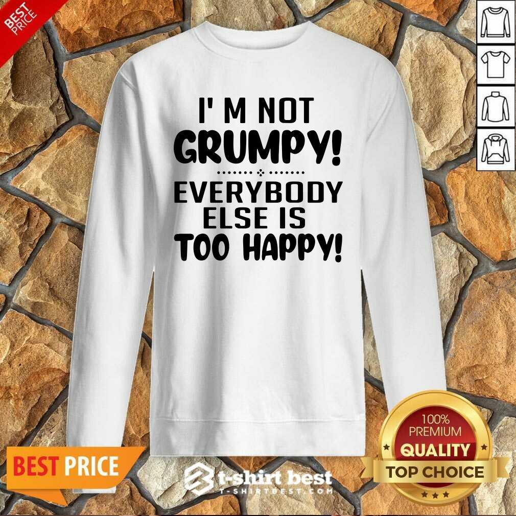 I'm Not Grumpy Everybody Else Is Too Happy Sweatshirt - Design By 1tees.com