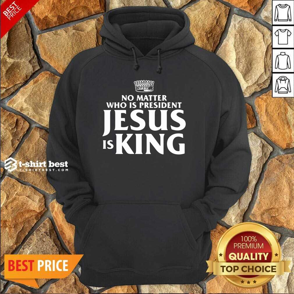 No Matter Who Is President Jesus Is King Hoodie - Design By 1tees.com
