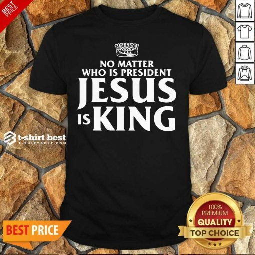 No Matter Who Is President Jesus Is King Shirt - Design By 1tees.com