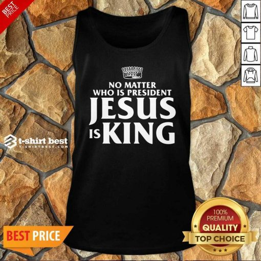 No Matter Who Is President Jesus Is King Tank Top - Design By 1tees.com