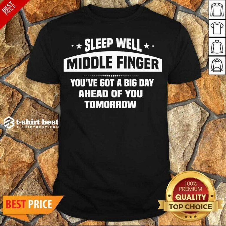 Top Sleep Well Middle Finger You've Got A Big Day Ahead Of You Tomorrow Shirt - Design By 1tees.com