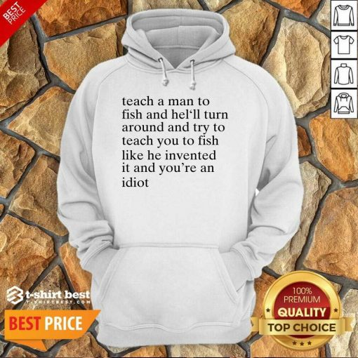 Teach A Man To Fish And He'll Turn Around And Try To Teach You To Fish Like He Invented It And You're An Idiot Hoodie - Design By 1tees.com